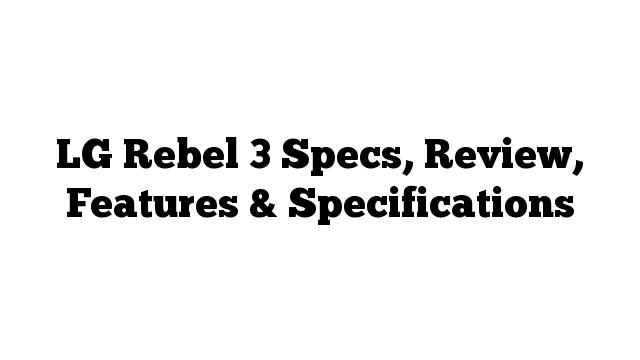 LG Rebel 3 Specs, Review, Features & Specifications