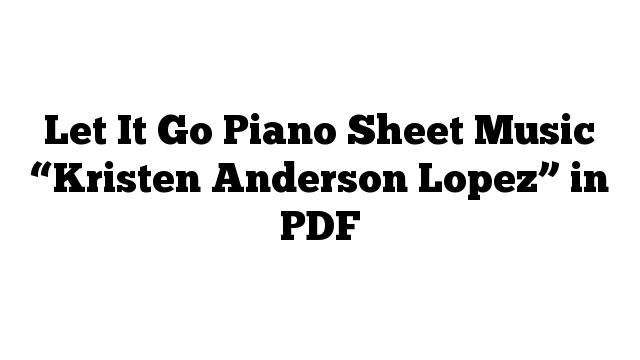 "Let It Go Piano Sheet Music ""Kristen Anderson Lopez"" in PDF"