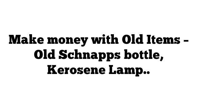 Make money with Old Items – Old Schnapps bottle, Kerosene Lamp..