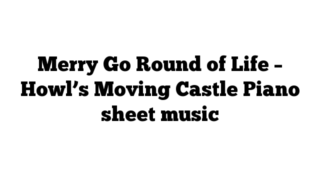 Merry Go Round of Life – Howl's Moving Castle Piano sheet music
