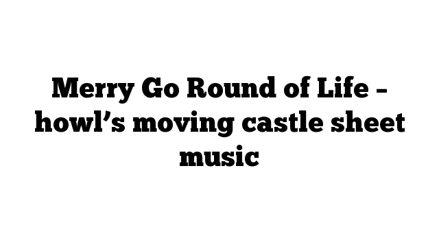 Merry Go Round of Life – howl's moving castle sheet music