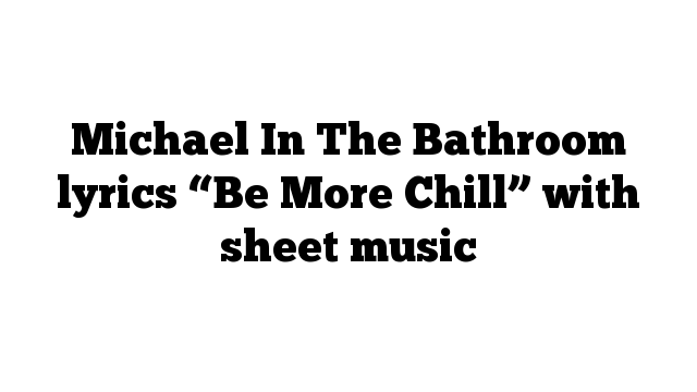 """Michael In The Bathroom lyrics """"Be More Chill"""" with sheet music"""