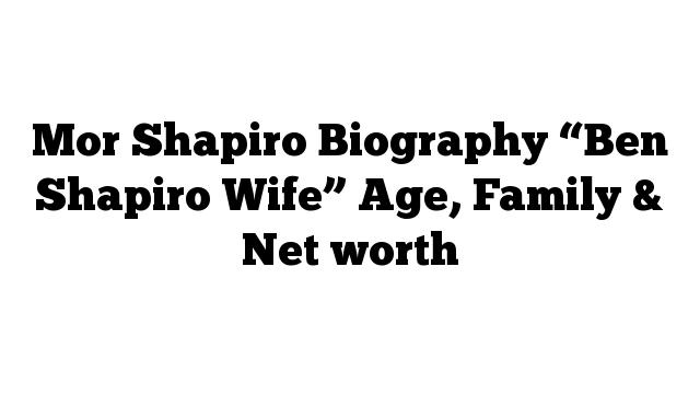 "Mor Shapiro Biography ""Ben Shapiro Wife"" Age, Family & Net worth"