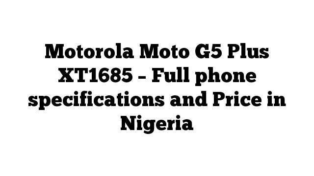 Motorola Moto G5 Plus XT1685 – Full phone specifications and Price in Nigeria
