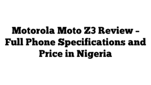 Motorola Moto Z3 Review – Full Phone Specifications and Price in Nigeria