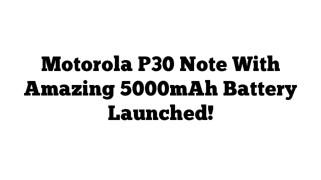 Motorola P30 Note With Amazing 5000mAh Battery Launched!