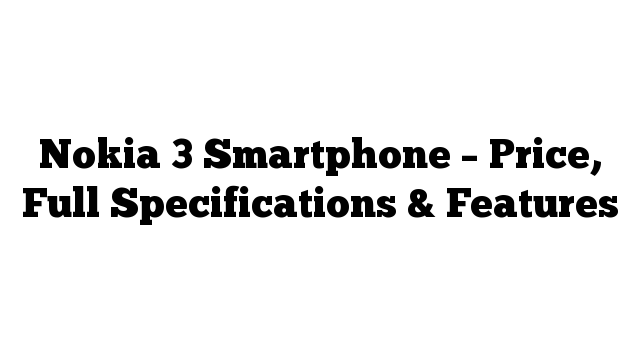 Nokia 3 Smartphone – Price, Full Specifications & Features