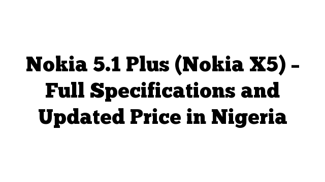 Nokia 5.1 Plus (Nokia X5) – Full Specifications and Updated Price in Nigeria