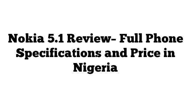 Nokia 5.1 Review– Full Phone Specifications and Price in Nigeria