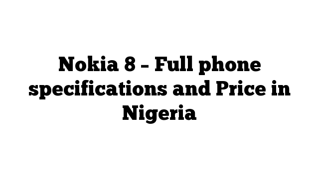 Nokia 8 – Full phone specifications and Price in Nigeria