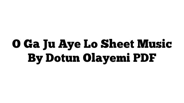 O Ga Ju Aye Lo Sheet Music By Dotun Olayemi PDF