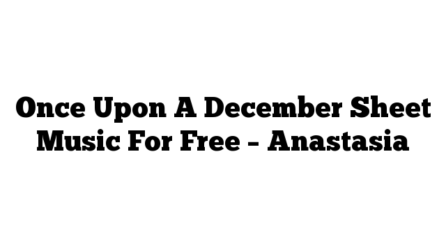 Once Upon A December Sheet Music For Free – Anastasia