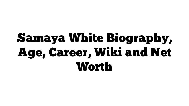 Samaya White Biography, Age, Career, Wiki and Net Worth