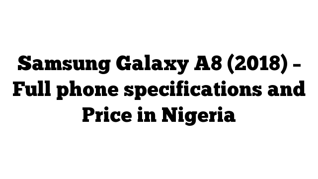 Samsung Galaxy A8 (2018) – Full phone specifications and Price in Nigeria