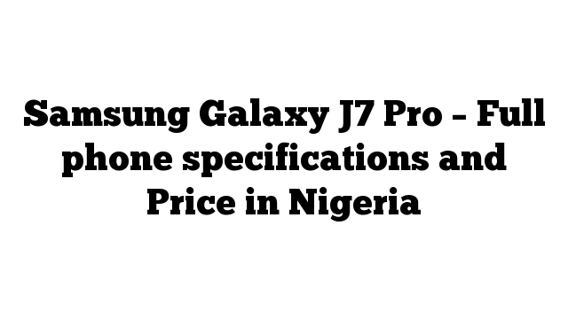 Samsung Galaxy J7 Pro – Full phone specifications and Price in Nigeria