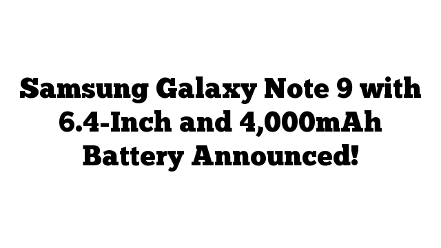 Samsung Galaxy Note 9 with 6.4-Inch and 4,000mAh Battery Announced!