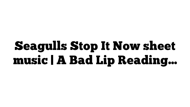 Seagulls Stop It Now sheet music | A Bad Lip Reading…