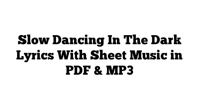 Slow Dancing In The Dark Lyrics With Sheet Music in PDF & MP3