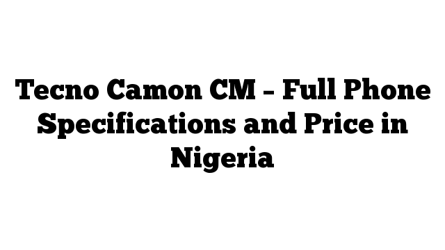 Tecno Camon CM – Full Phone Specifications and Price in Nigeria
