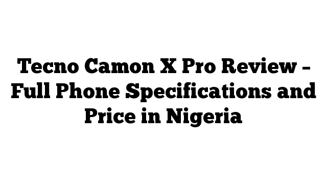 Tecno Camon X Pro Review – Full Phone Specifications and Price in Nigeria