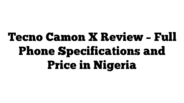 Tecno Camon X Review – Full Phone Specifications and Price in Nigeria