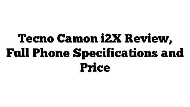 Tecno Camon i2X Review, Full Phone Specifications and Price