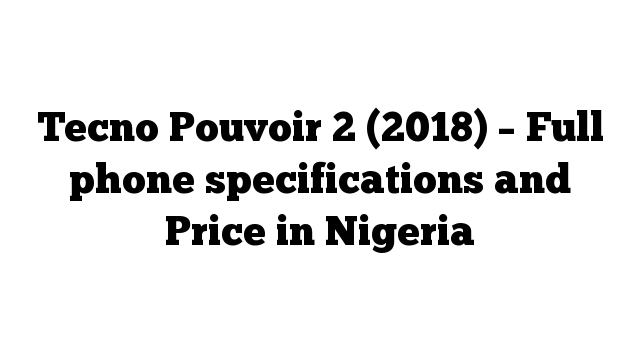Tecno Pouvoir 2 (2018) – Full phone specifications and Price in Nigeria