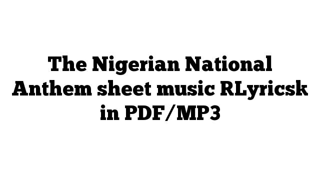 The Nigerian National Anthem sheet music [Lyrics] in PDF/MP3