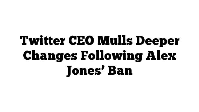 Twitter CEO Mulls Deeper Changes Following Alex Jones' Ban