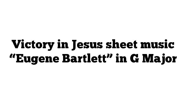 """Victory in Jesus sheet music """"Eugene Bartlett"""" in G Major"""