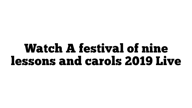Watch A festival of nine lessons and carols 2019 Live