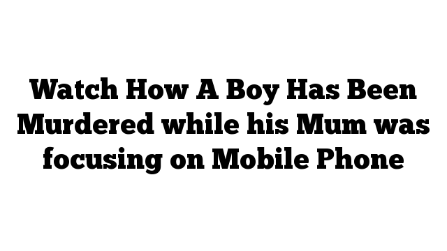 Watch How A Boy Has Been Murdered while his Mum was focusing on Mobile Phone