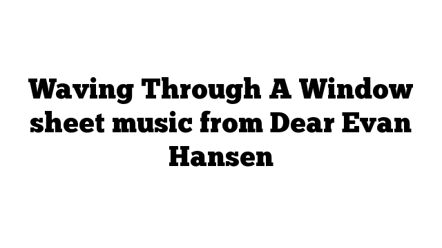 Waving Through A Window sheet music from Dear Evan Hansen