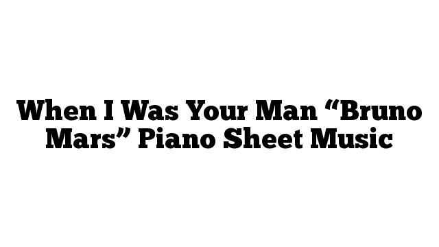 "When I Was Your Man ""Bruno Mars"" Piano Sheet Music"