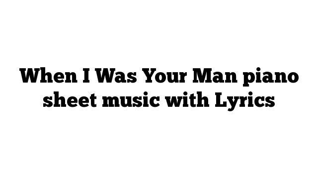 When I Was Your Man piano sheet music with Lyrics
