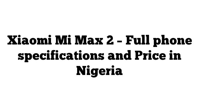 Xiaomi Mi Max 2 – Full phone specifications and Price in Nigeria