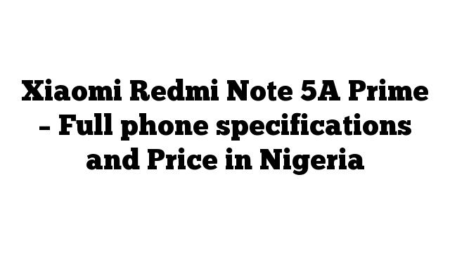 Xiaomi Redmi Note 5A Prime – Full phone specifications and Price in Nigeria