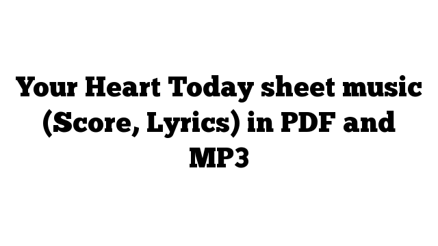 Your Heart Today sheet music (Score, Lyrics) in PDF and MP3
